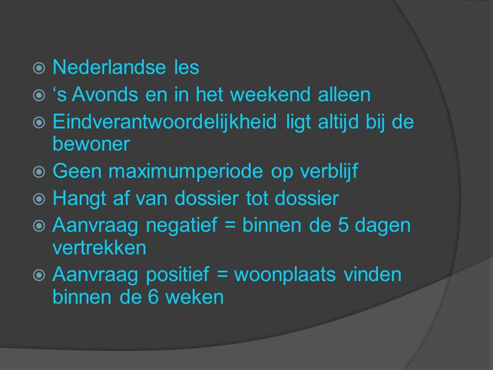  Nederlandse les  's Avonds en in het weekend alleen  Eindverantwoordelijkheid ligt altijd bij de bewoner  Geen maximumperiode op verblijf  Hangt af van dossier tot dossier  Aanvraag negatief = binnen de 5 dagen vertrekken  Aanvraag positief = woonplaats vinden binnen de 6 weken
