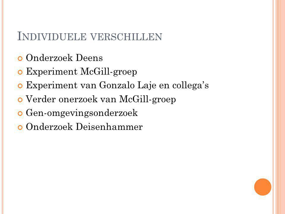 I NDIVIDUELE VERSCHILLEN Onderzoek Deens Experiment McGill-groep Experiment van Gonzalo Laje en collega's Verder onerzoek van McGill-groep Gen-omgevin