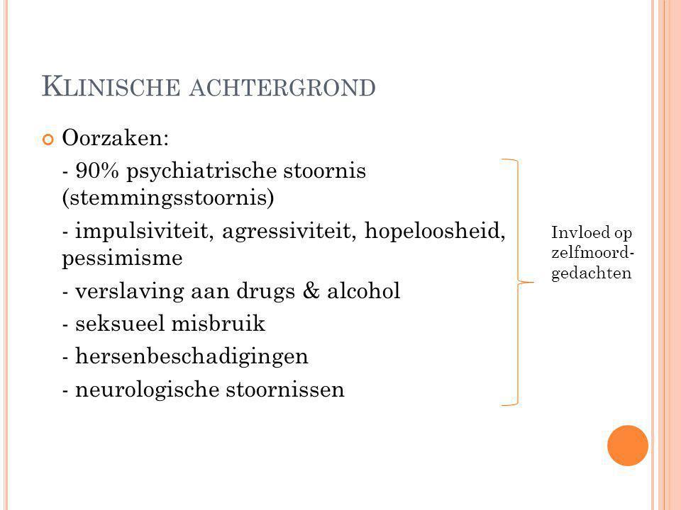 K LINISCHE ACHTERGROND Oorzaken: - 90% psychiatrische stoornis (stemmingsstoornis) - impulsiviteit, agressiviteit, hopeloosheid, pessimisme - verslavi