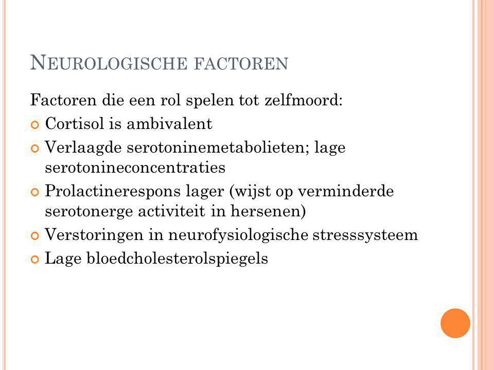 N EUROLOGISCHE FACTOREN Factoren die een rol spelen tot zelfmoord: Cortisol is ambivalent Verlaagde serotoninemetabolieten; lage serotonineconcentrati