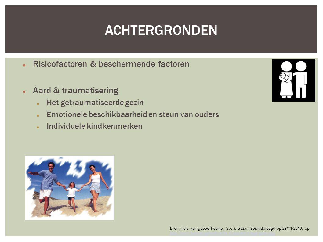 Risicofactoren & beschermende factoren Aard & traumatisering Het getraumatiseerde gezin Emotionele beschikbaarheid en steun van ouders Individuele kindkenmerken ACHTERGRONDEN Bron: Huis van gebed Twente.