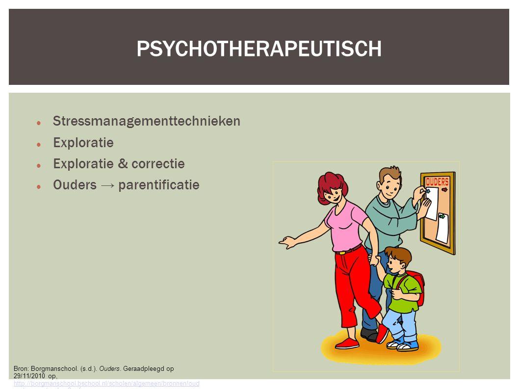 Stressmanagementtechnieken Exploratie Exploratie & correctie Ouders → parentificatie PSYCHOTHERAPEUTISCH Bron: Borgmanschool.
