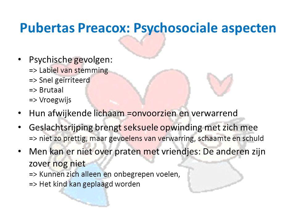 Pubertas Preacox: Psychosociale aspecten Psychische gevolgen: => Labiel van stemming => Snel geïrriteerd => Brutaal => Vroegwijs Hun afwijkende lichaam =onvoorzien en verwarrend Geslachtsrijping brengt seksuele opwinding met zich mee => niet zo prettig, maar gevoelens van verwarring, schaamte en schuld Men kan er niet over praten met vriendjes: De anderen zijn zover nog niet => Kunnen zich alleen en onbegrepen voelen, => Het kind kan geplaagd worden