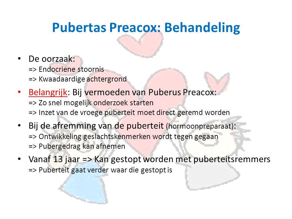 Pubertas Preacox: Behandeling De oorzaak: => Endocriene stoornis => Kwaadaardige achtergrond Belangrijk: Bij vermoeden van Puberus Preacox: => Zo snel mogelijk onderzoek starten => Inzet van de vroege puberteit moet direct geremd worden Bij de afremming van de puberteit (hormoonpreparaat) : => Ontwikkeling geslachtskenmerken wordt tegen gegaan => Pubergedrag kan afnemen Vanaf 13 jaar => Kan gestopt worden met puberteitsremmers => Puberteit gaat verder waar die gestopt is