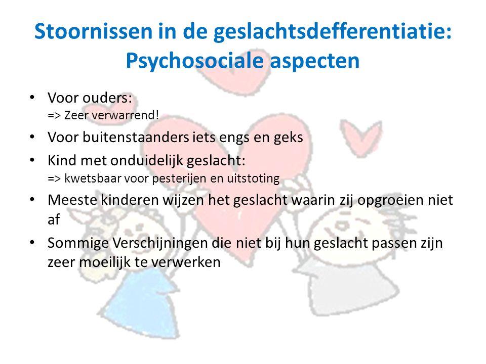Stoornissen in de geslachtsdefferentiatie: Psychosociale aspecten Voor ouders: => Zeer verwarrend.