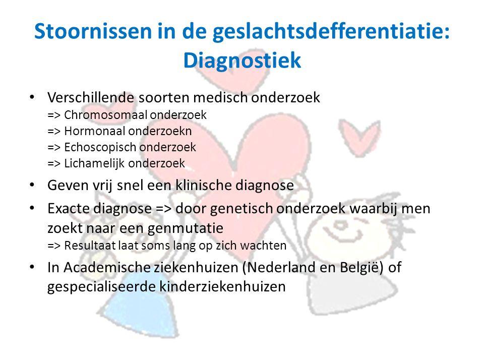 Stoornissen in de geslachtsdefferentiatie: Diagnostiek Verschillende soorten medisch onderzoek => Chromosomaal onderzoek => Hormonaal onderzoekn => Echoscopisch onderzoek => Lichamelijk onderzoek Geven vrij snel een klinische diagnose Exacte diagnose => door genetisch onderzoek waarbij men zoekt naar een genmutatie => Resultaat laat soms lang op zich wachten In Academische ziekenhuizen (Nederland en België) of gespecialiseerde kinderziekenhuizen