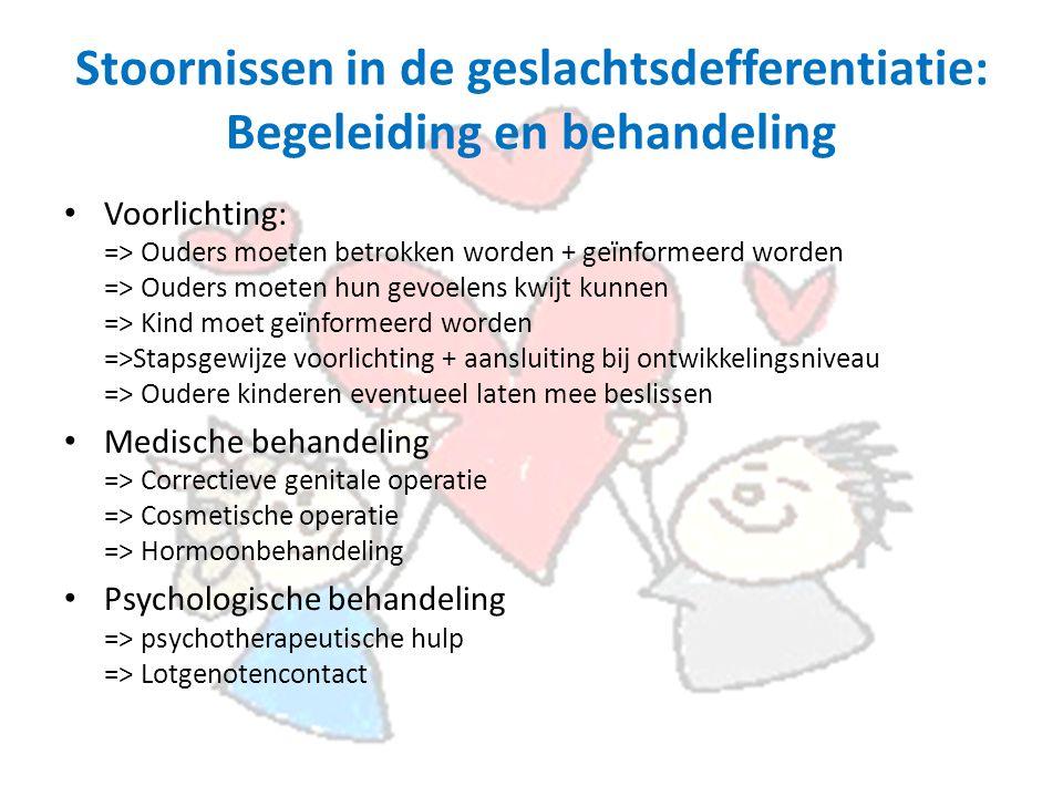 Stoornissen in de geslachtsdefferentiatie: Begeleiding en behandeling Voorlichting: => Ouders moeten betrokken worden + geïnformeerd worden => Ouders moeten hun gevoelens kwijt kunnen => Kind moet geïnformeerd worden =>Stapsgewijze voorlichting + aansluiting bij ontwikkelingsniveau => Oudere kinderen eventueel laten mee beslissen Medische behandeling => Correctieve genitale operatie => Cosmetische operatie => Hormoonbehandeling Psychologische behandeling => psychotherapeutische hulp => Lotgenotencontact