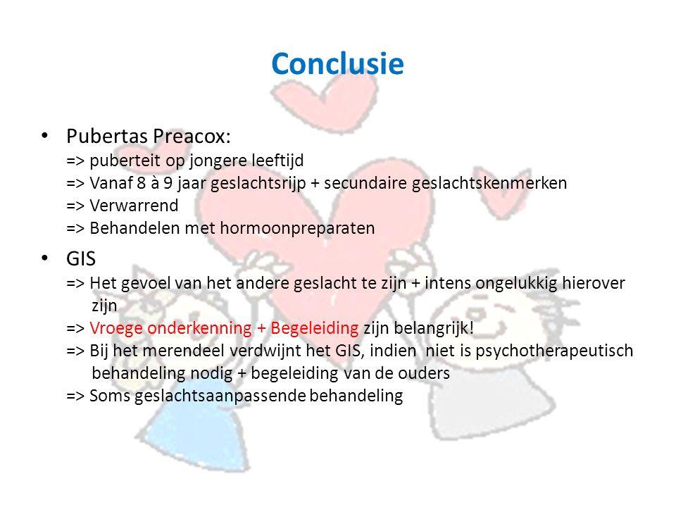 Conclusie Pubertas Preacox: => puberteit op jongere leeftijd => Vanaf 8 à 9 jaar geslachtsrijp + secundaire geslachtskenmerken => Verwarrend => Behandelen met hormoonpreparaten GIS => Het gevoel van het andere geslacht te zijn + intens ongelukkig hierover zijn => Vroege onderkenning + Begeleiding zijn belangrijk.