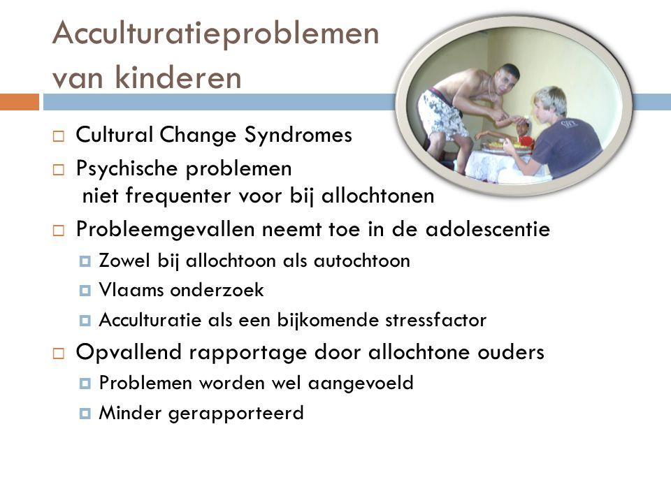 Acculturatieproblemen van kinderen  Cultural Change Syndromes  Psychische problemen niet frequenter voor bij allochtonen  Probleemgevallen neemt to