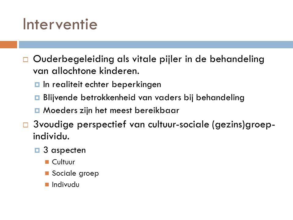 Interventie  Ouderbegeleiding als vitale pijler in de behandeling van allochtone kinderen.  In realiteit echter beperkingen  Blijvende betrokkenhei