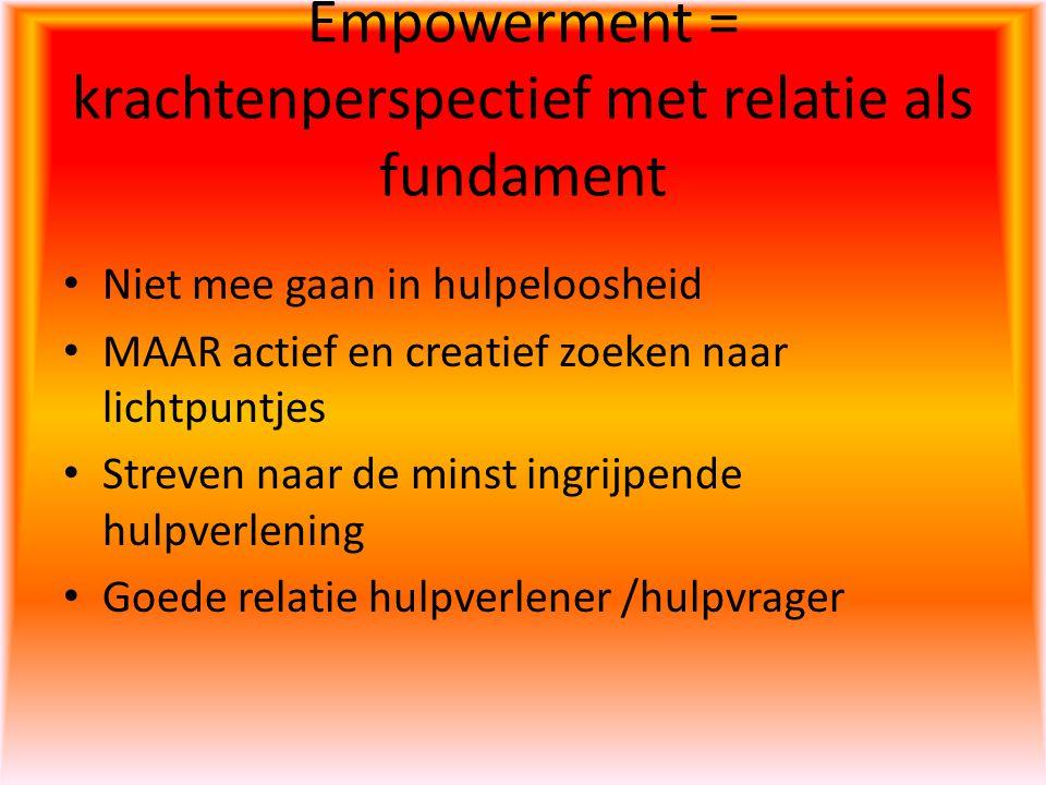 Empowerment = krachtenperspectief met relatie als fundament Niet mee gaan in hulpeloosheid MAAR actief en creatief zoeken naar lichtpuntjes Streven na