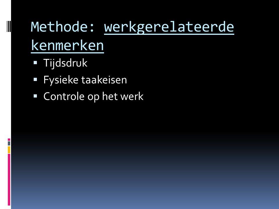 Methode: werkgerelateerde kenmerken  Tijdsdruk  Fysieke taakeisen  Controle op het werk