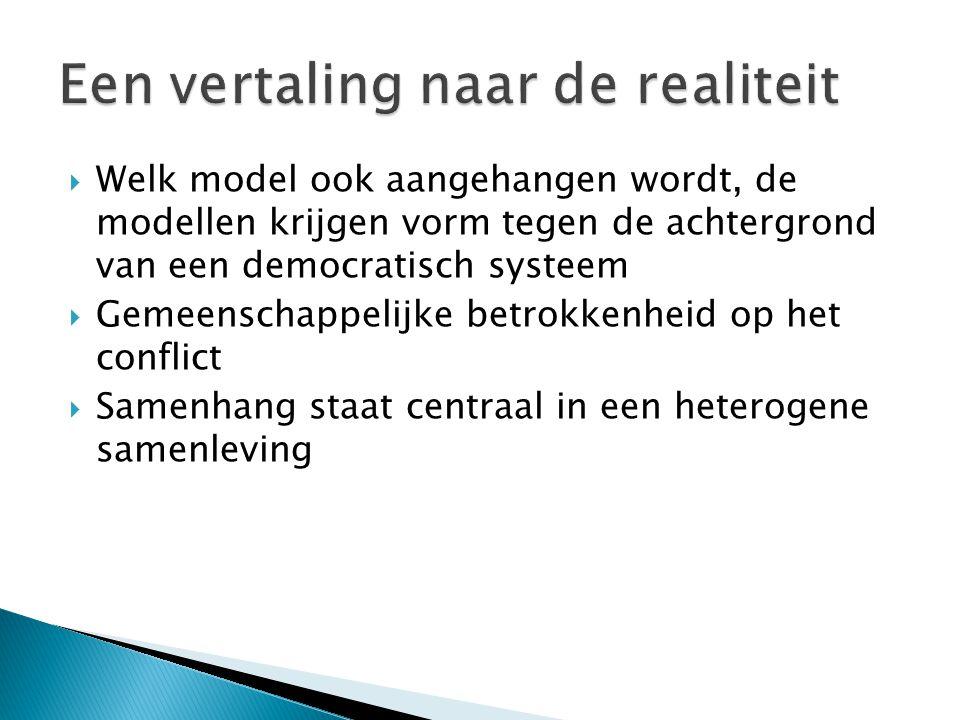  Welk model ook aangehangen wordt, de modellen krijgen vorm tegen de achtergrond van een democratisch systeem  Gemeenschappelijke betrokkenheid op het conflict  Samenhang staat centraal in een heterogene samenleving
