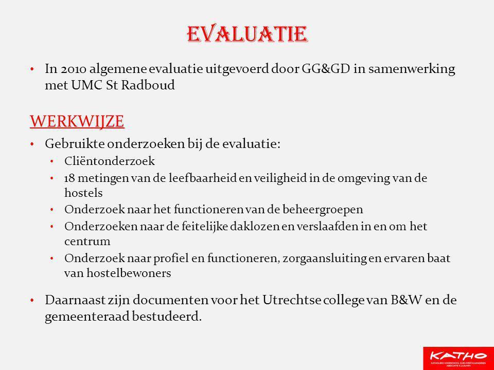 In 2010 algemene evaluatie uitgevoerd door GG&GD in samenwerking met UMC St Radboud WERKWIJZE Gebruikte onderzoeken bij de evaluatie: Cliëntonderzoek 18 metingen van de leefbaarheid en veiligheid in de omgeving van de hostels Onderzoek naar het functioneren van de beheergroepen Onderzoeken naar de feitelijke daklozen en verslaafden in en om het centrum Onderzoek naar profiel en functioneren, zorgaansluiting en ervaren baat van hostelbewoners Daarnaast zijn documenten voor het Utrechtse college van B&W en de gemeenteraad bestudeerd.