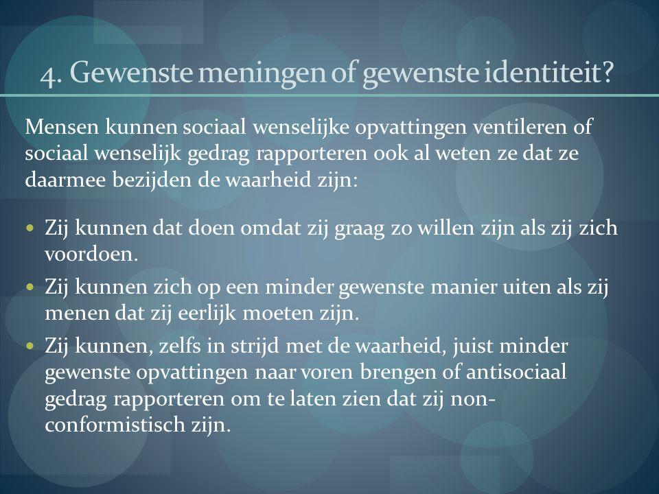 4. Gewenste meningen of gewenste identiteit? Mensen kunnen sociaal wenselijke opvattingen ventileren of sociaal wenselijk gedrag rapporteren ook al we