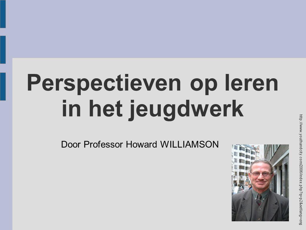 Perspectieven op leren in het jeugdwerk Door Professor Howard WILLIAMSON http://www.youthandcity.com/2006/index.php?q=p2&setlang=eng