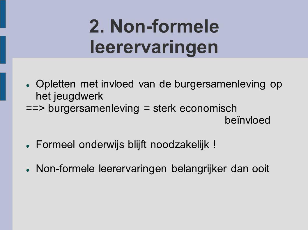 2. Non-formele leerervaringen Opletten met invloed van de burgersamenleving op het jeugdwerk ==> burgersamenleving = sterk economisch beïnvloed Formee