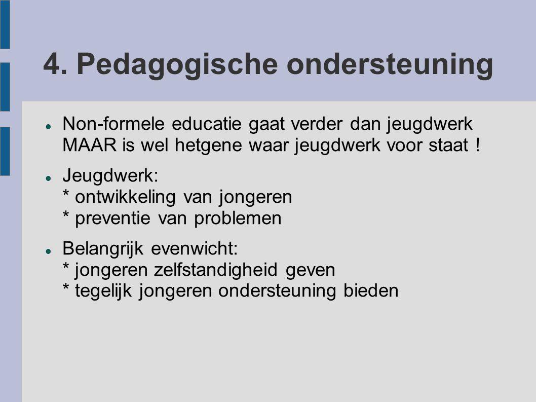 4. Pedagogische ondersteuning Non-formele educatie gaat verder dan jeugdwerk MAAR is wel hetgene waar jeugdwerk voor staat ! Jeugdwerk: * ontwikkeling