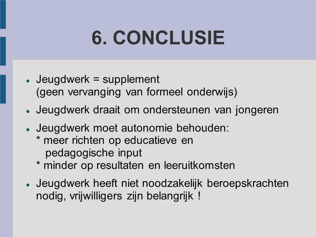 6. CONCLUSIE Jeugdwerk = supplement (geen vervanging van formeel onderwijs) Jeugdwerk draait om ondersteunen van jongeren Jeugdwerk moet autonomie beh