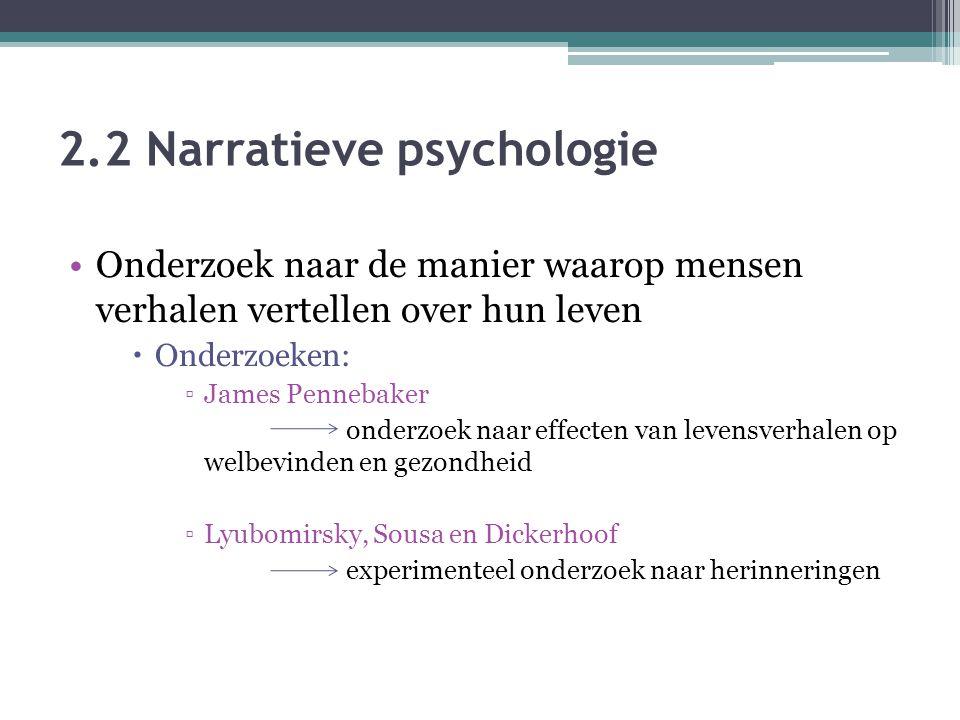 2.2 Narratieve psychologie Onderzoek naar de manier waarop mensen verhalen vertellen over hun leven  Onderzoeken: ▫James Pennebaker onderzoek naar effecten van levensverhalen op welbevinden en gezondheid ▫Lyubomirsky, Sousa en Dickerhoof experimenteel onderzoek naar herinneringen