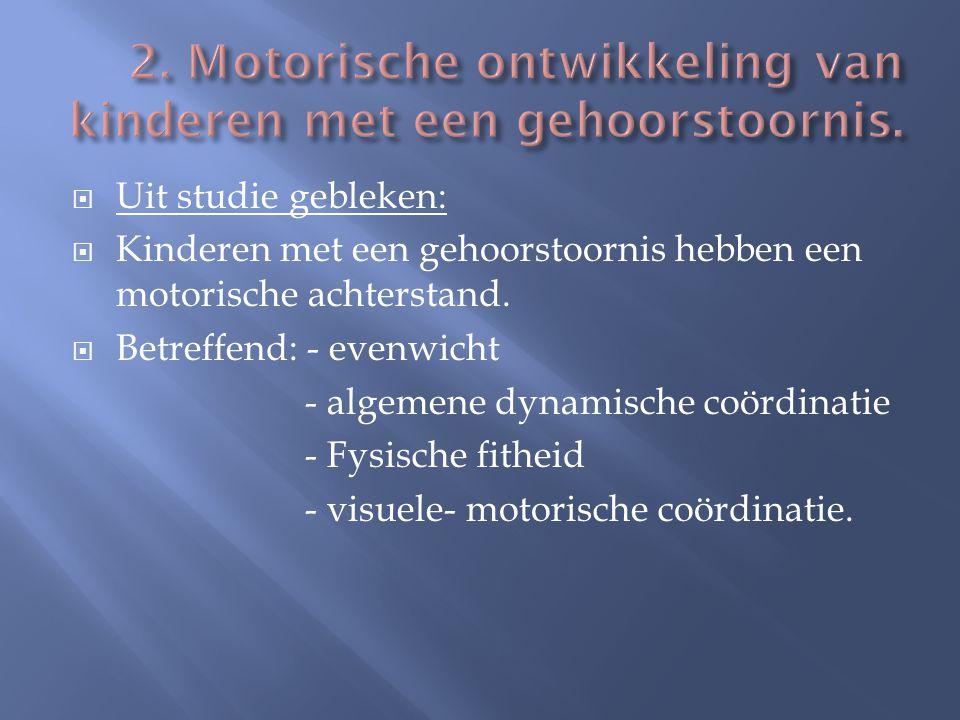  Uit studie gebleken:  Kinderen met een gehoorstoornis hebben een motorische achterstand.  Betreffend: - evenwicht - algemene dynamische coördinati