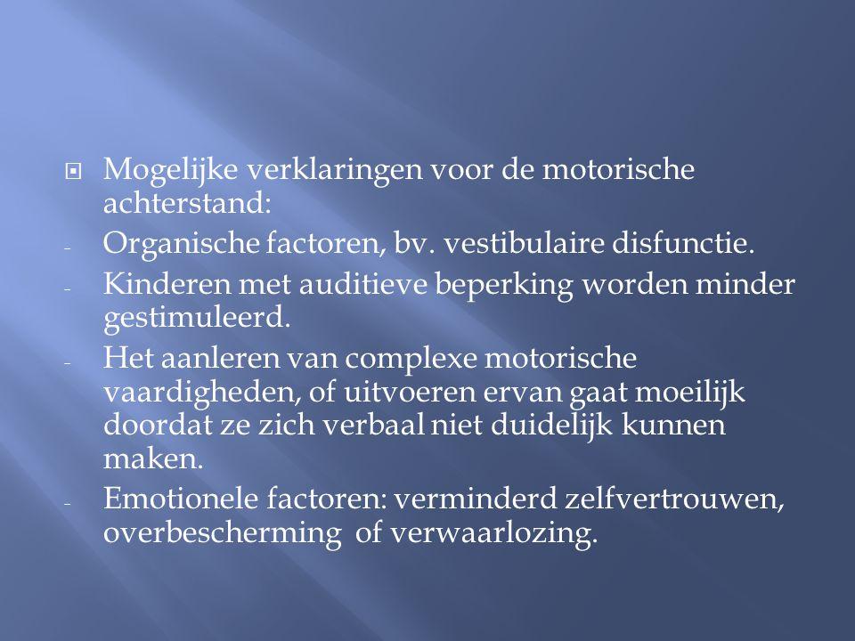  Mogelijke verklaringen voor de motorische achterstand: - Organische factoren, bv. vestibulaire disfunctie. - Kinderen met auditieve beperking worden