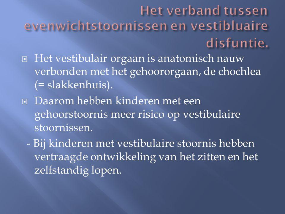  Het vestibulair orgaan is anatomisch nauw verbonden met het gehoororgaan, de chochlea (= slakkenhuis).  Daarom hebben kinderen met een gehoorstoorn