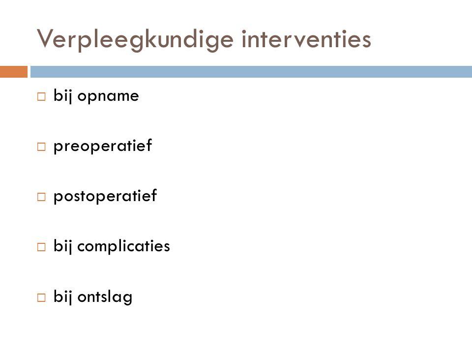 Verpleegkundige interventies  bij opname  preoperatief  postoperatief  bij complicaties  bij ontslag
