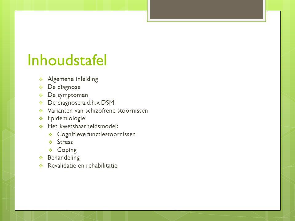 Inhoudstafel  Algemene inleiding  De diagnose  De symptomen  De diagnose a.d.h.v. DSM  Varianten van schizofrene stoornissen  Epidemiologie  He