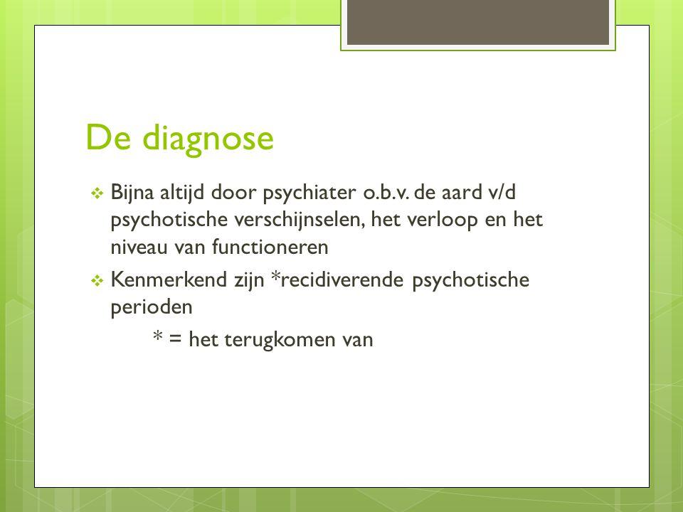 De diagnose  Bijna altijd door psychiater o.b.v. de aard v/d psychotische verschijnselen, het verloop en het niveau van functioneren  Kenmerkend zij
