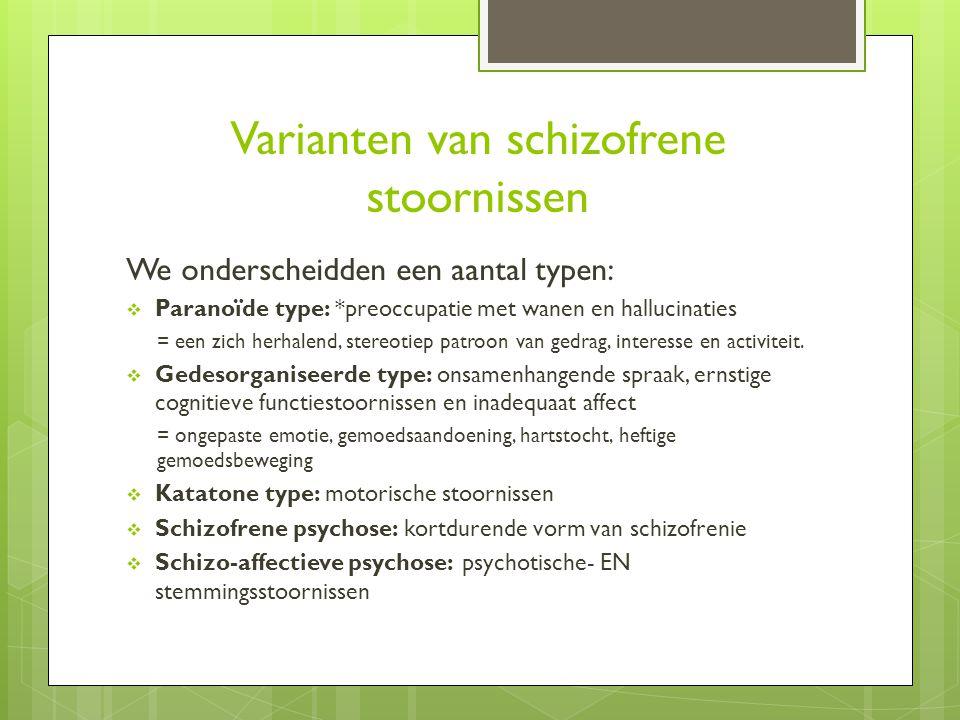 Varianten van schizofrene stoornissen We onderscheidden een aantal typen:  Paranoïde type: *preoccupatie met wanen en hallucinaties = een zich herhalend, stereotiep patroon van gedrag, interesse en activiteit.