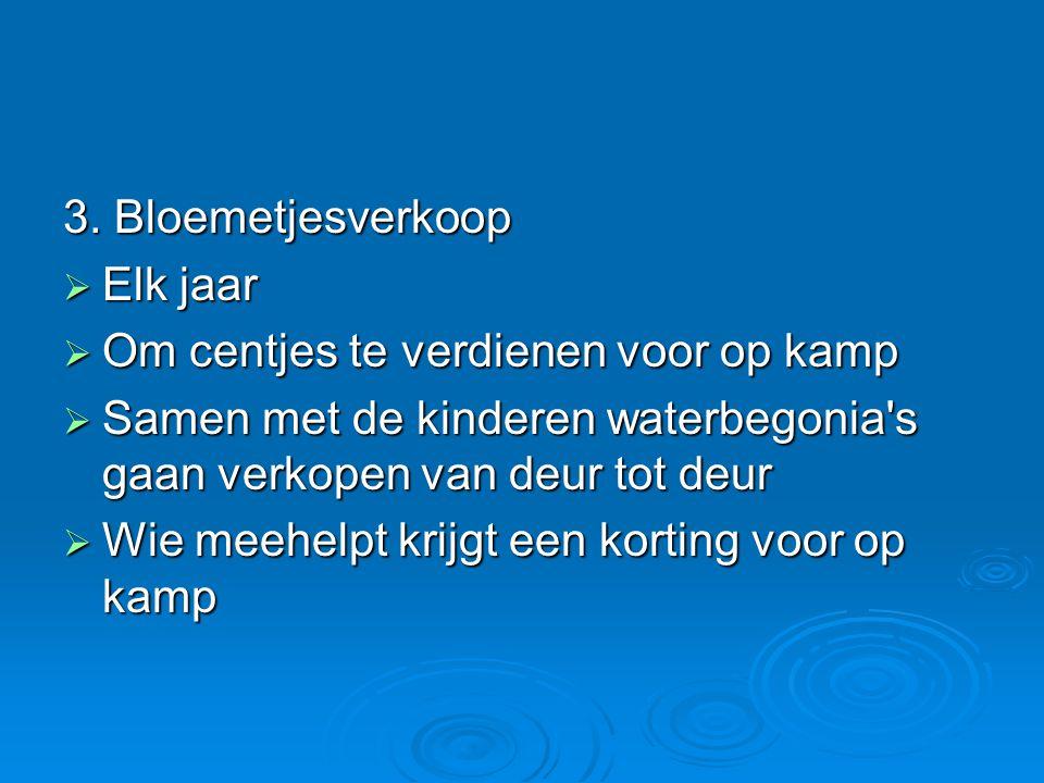 3. Bloemetjesverkoop  Elk jaar  Om centjes te verdienen voor op kamp  Samen met de kinderen waterbegonia's gaan verkopen van deur tot deur  Wie me