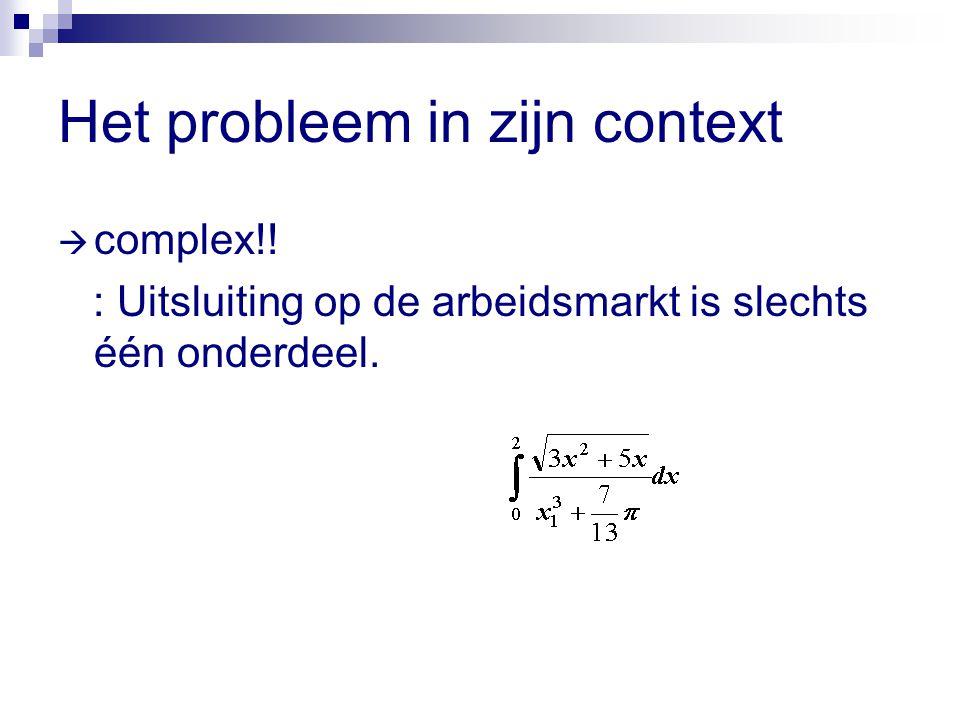 Het probleem in zijn context  complex!! : Uitsluiting op de arbeidsmarkt is slechts één onderdeel.