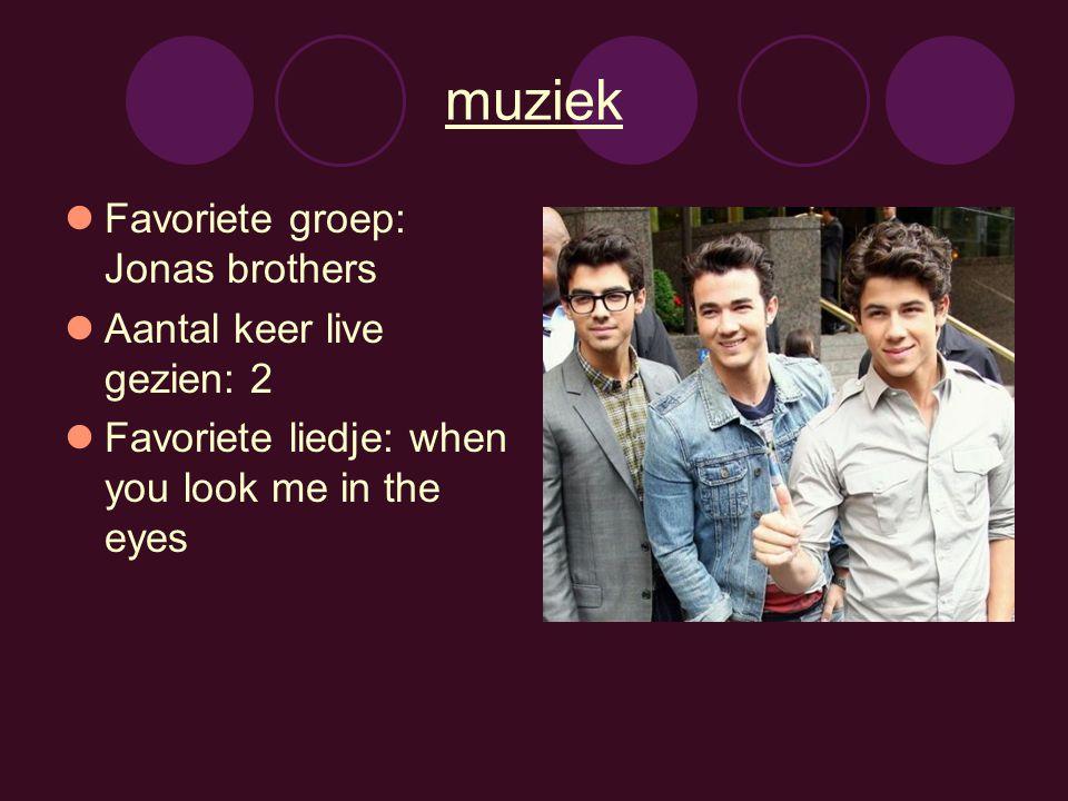 muziek Favoriete groep: Jonas brothers Aantal keer live gezien: 2 Favoriete liedje: when you look me in the eyes