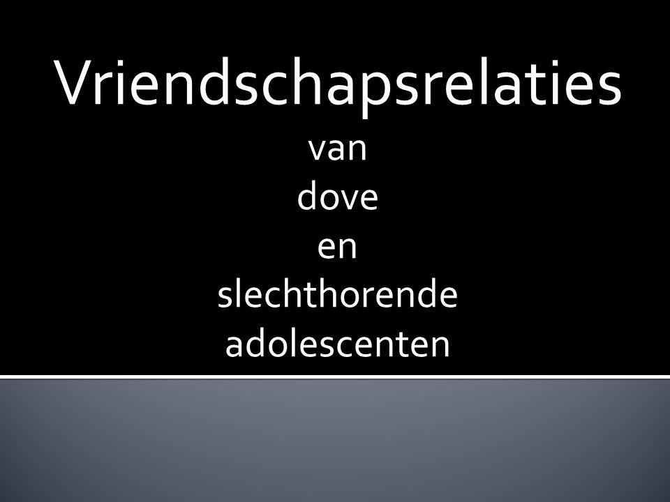 + Vriendschap → Relaties + Kinderen ontwikkelen + Vriendschappen van dove en slechthorende kinderen en jongeren + Participanten + Onderzoek instrumenten + Procedure + Resultaten + Conclusie en discussie