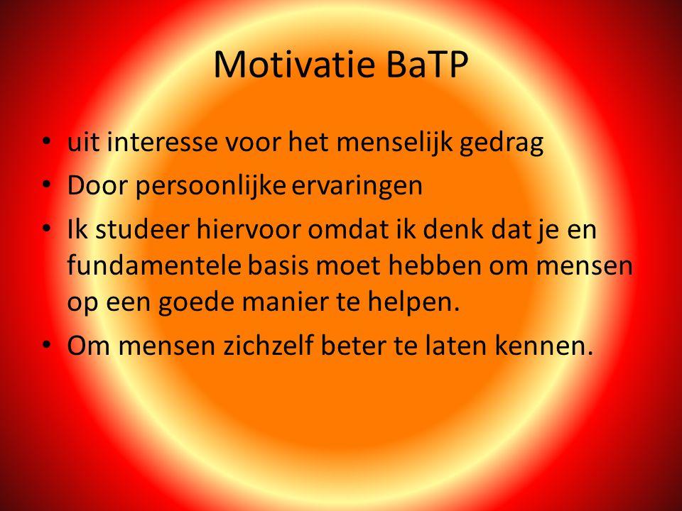 Motivatie BaTP uit interesse voor het menselijk gedrag Door persoonlijke ervaringen Ik studeer hiervoor omdat ik denk dat je en fundamentele basis moet hebben om mensen op een goede manier te helpen.