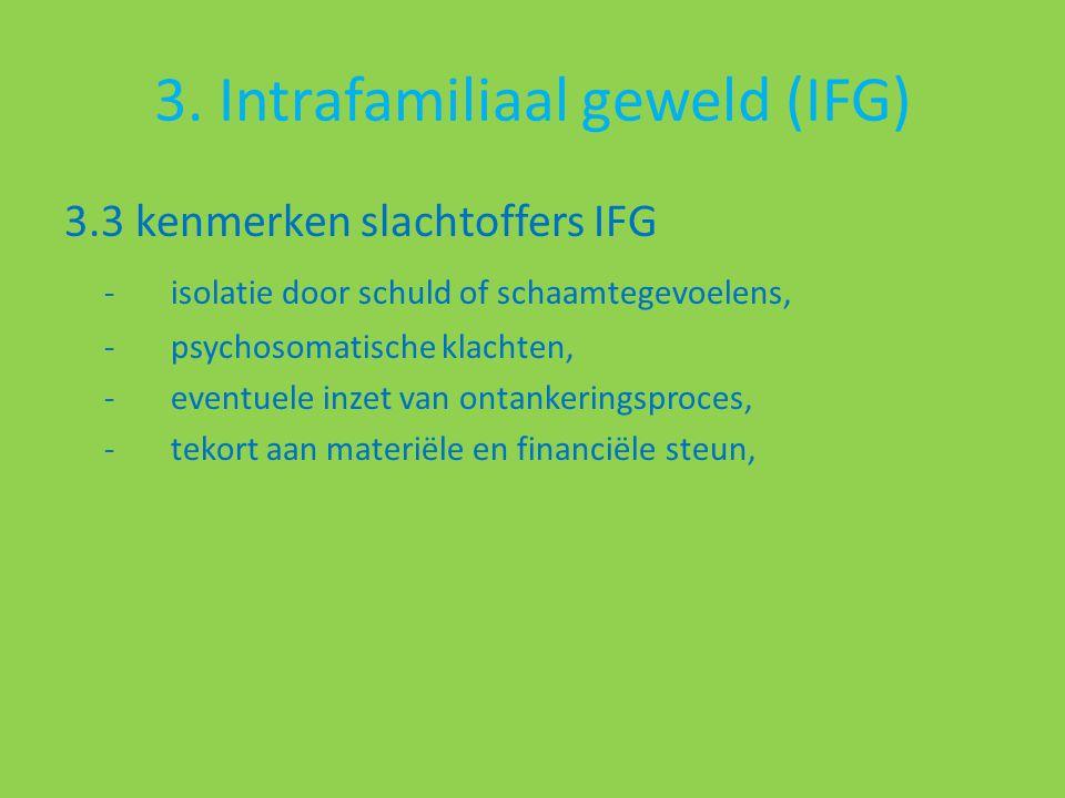 3. Intrafamiliaal geweld (IFG) 3.3 kenmerken slachtoffers IFG -isolatie door schuld of schaamtegevoelens, - psychosomatische klachten, - eventuele inz