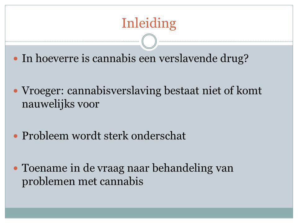 Inleiding In hoeverre is cannabis een verslavende drug? Vroeger: cannabisverslaving bestaat niet of komt nauwelijks voor Probleem wordt sterk ondersch