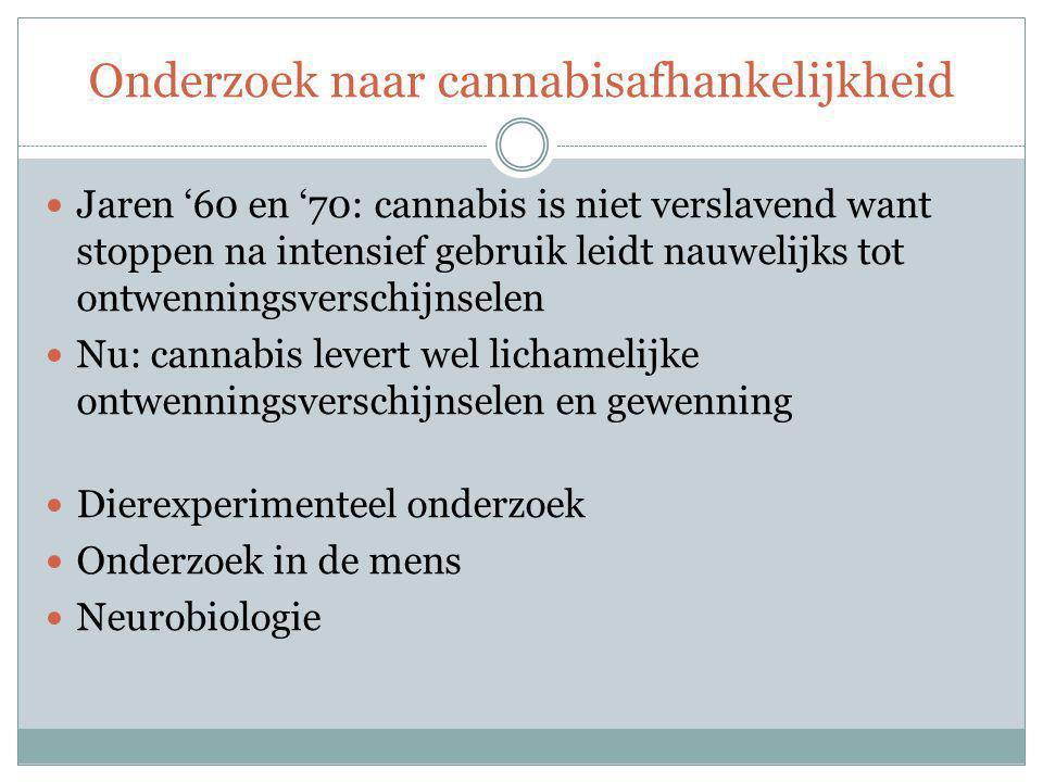 Onderzoek naar cannabisafhankelijkheid Jaren '60 en '70: cannabis is niet verslavend want stoppen na intensief gebruik leidt nauwelijks tot ontwenningsverschijnselen Nu: cannabis levert wel lichamelijke ontwenningsverschijnselen en gewenning Dierexperimenteel onderzoek Onderzoek in de mens Neurobiologie