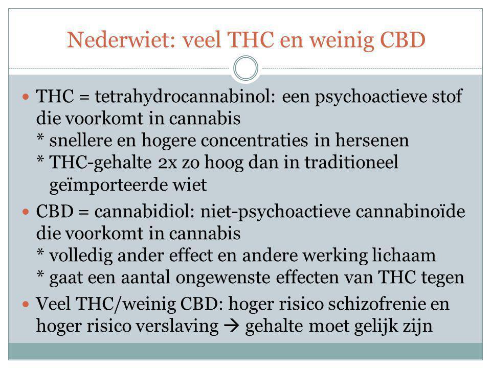 Nederwiet: veel THC en weinig CBD THC = tetrahydrocannabinol: een psychoactieve stof die voorkomt in cannabis * snellere en hogere concentraties in hersenen * THC-gehalte 2x zo hoog dan in traditioneel geïmporteerde wiet CBD = cannabidiol: niet-psychoactieve cannabinoïde die voorkomt in cannabis * volledig ander effect en andere werking lichaam * gaat een aantal ongewenste effecten van THC tegen Veel THC/weinig CBD: hoger risico schizofrenie en hoger risico verslaving  gehalte moet gelijk zijn