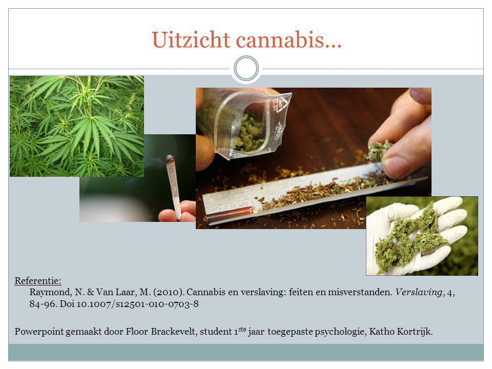 Uitzicht cannabis… Referentie: Raymond, N. & Van Laar, M. (2010). Cannabis en verslaving: feiten en misverstanden. Verslaving, 4, 84-96. Doi 10.1007/s
