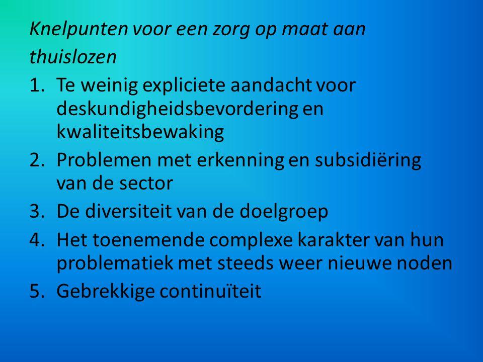 Knelpunten voor een zorg op maat aan thuislozen 1.Te weinig expliciete aandacht voor deskundigheidsbevordering en kwaliteitsbewaking 2.Problemen met e
