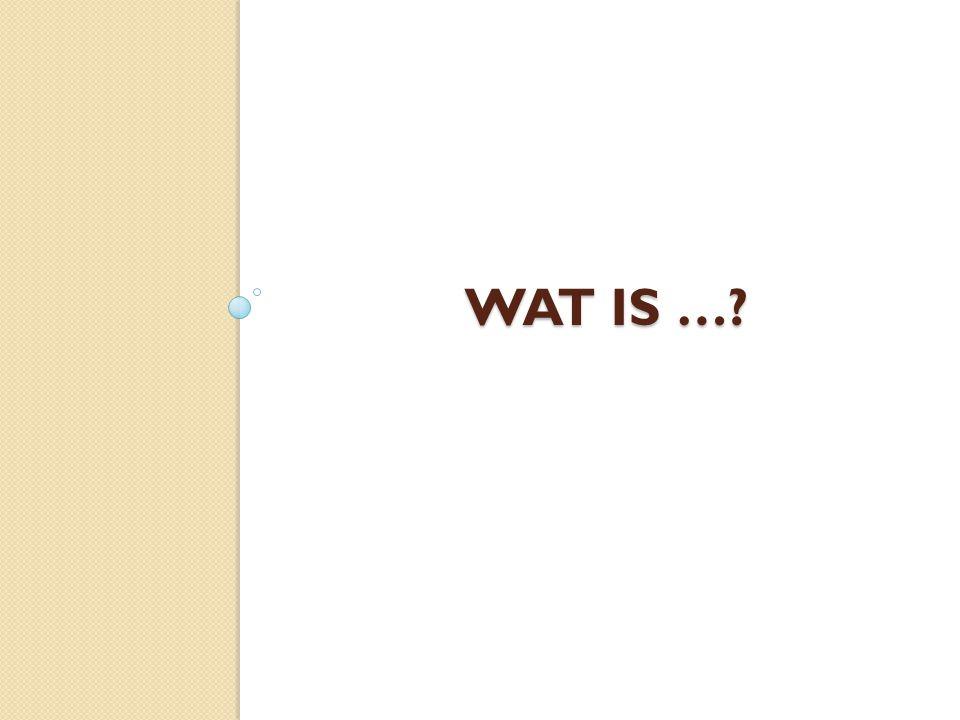 WAT IS …