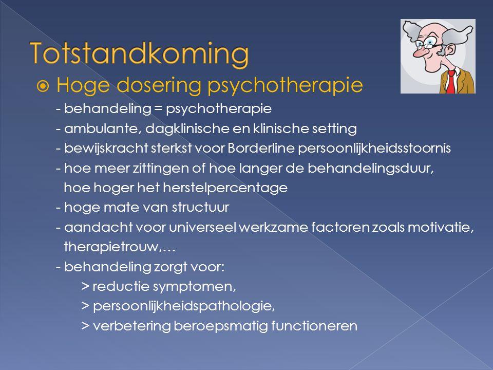  Hoge dosering psychotherapie - behandeling = psychotherapie - ambulante, dagklinische en klinische setting - bewijskracht sterkst voor Borderline persoonlijkheidsstoornis - hoe meer zittingen of hoe langer de behandelingsduur, hoe hoger het herstelpercentage - hoge mate van structuur - aandacht voor universeel werkzame factoren zoals motivatie, therapietrouw,… - behandeling zorgt voor: > reductie symptomen, > persoonlijkheidspathologie, > verbetering beroepsmatig functioneren