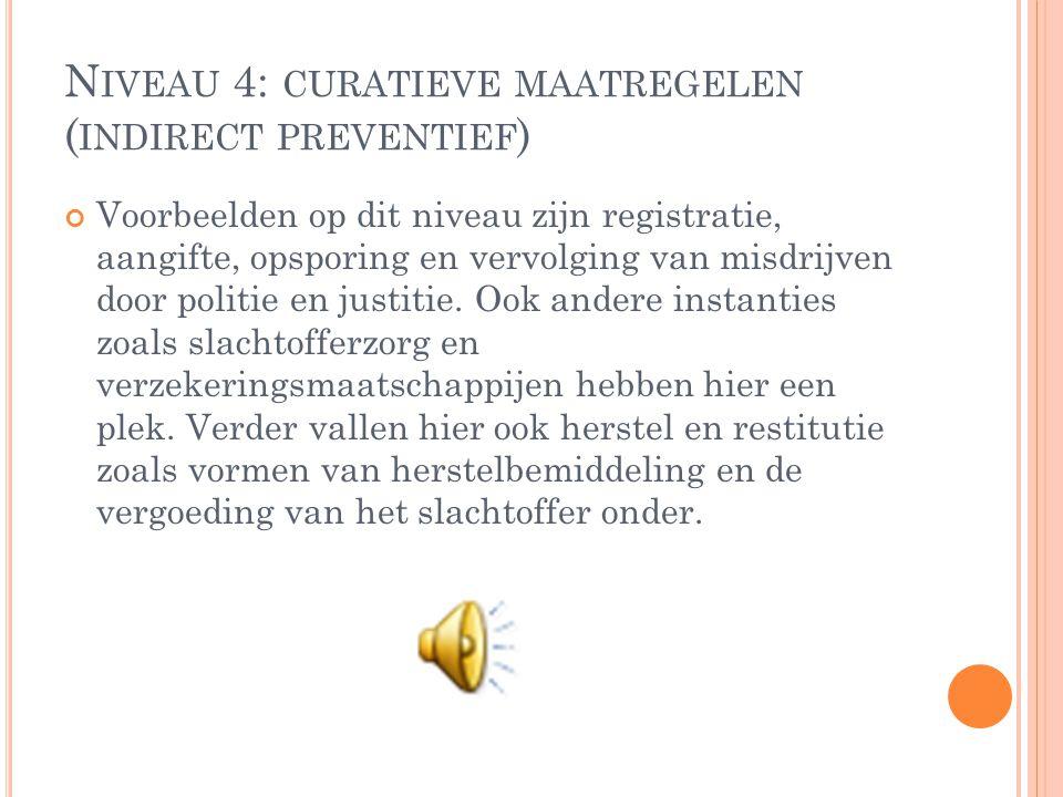 N IVEAU 4: CURATIEVE MAATREGELEN ( INDIRECT PREVENTIEF ) Voorbeelden op dit niveau zijn registratie, aangifte, opsporing en vervolging van misdrijven