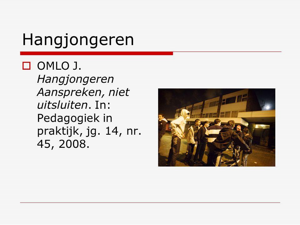Hangjongeren  OMLO J. Hangjongeren Aanspreken, niet uitsluiten. In: Pedagogiek in praktijk, jg. 14, nr. 45, 2008.
