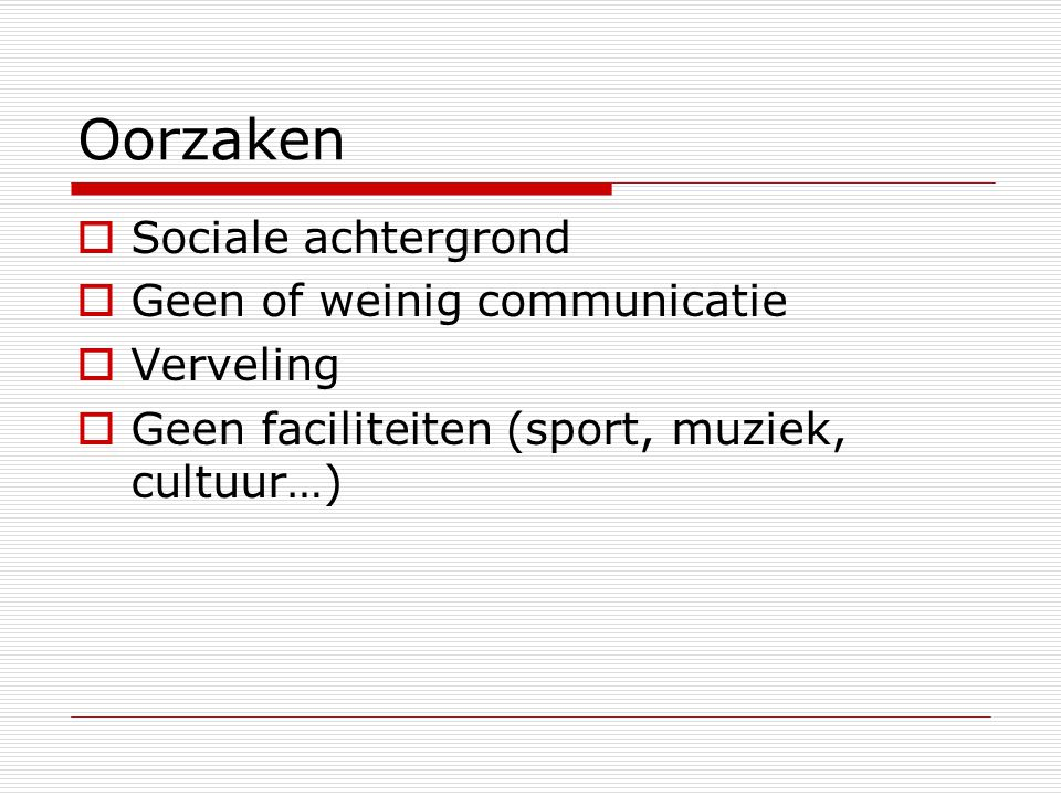 Oorzaken  Sociale achtergrond  Geen of weinig communicatie  Verveling  Geen faciliteiten (sport, muziek, cultuur…)