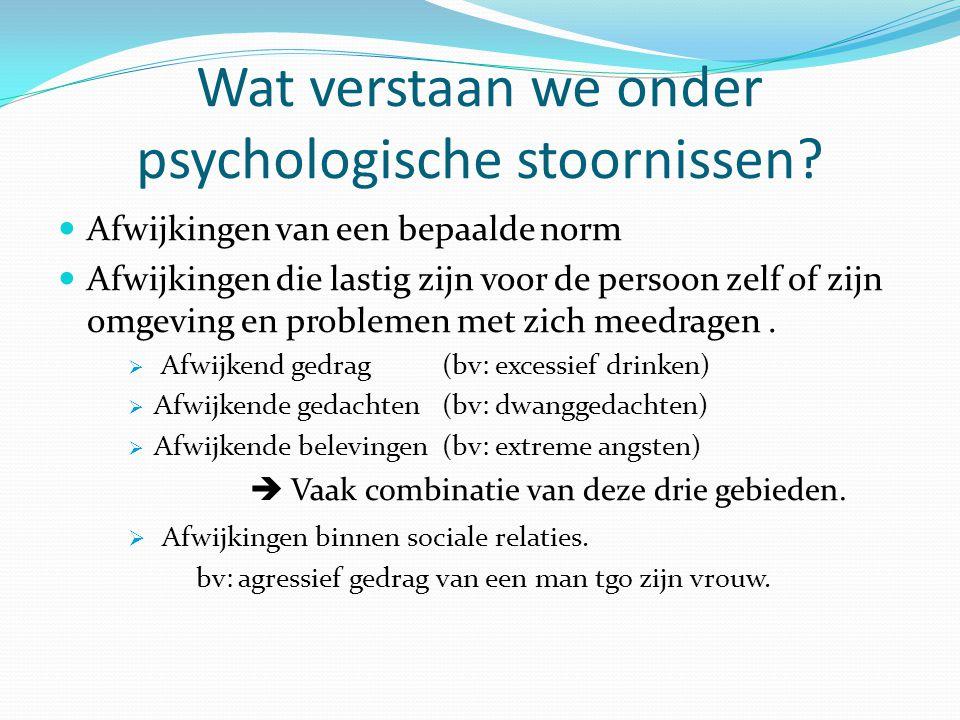 Wat verstaan we onder psychologische stoornissen? Afwijkingen van een bepaalde norm Afwijkingen die lastig zijn voor de persoon zelf of zijn omgeving