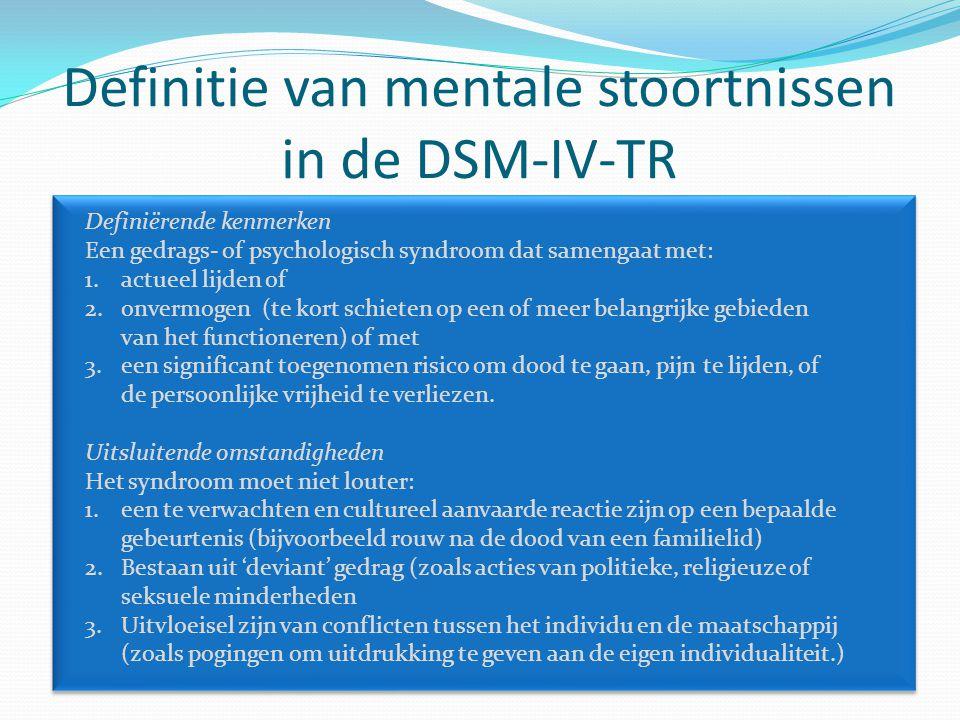 Definitie van mentale stoortnissen in de DSM-IV-TR Definiërende kenmerken Een gedrags- of psychologisch syndroom dat samengaat met: 1.actueel lijden of 2.onvermogen (te kort schieten op een of meer belangrijke gebieden van het functioneren) of met 3.een significant toegenomen risico om dood te gaan, pijn te lijden, of de persoonlijke vrijheid te verliezen.
