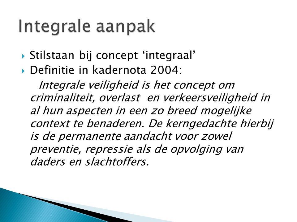  Stilstaan bij concept 'integraal'  Definitie in kadernota 2004: Integrale veiligheid is het concept om criminaliteit, overlast en verkeersveilighei